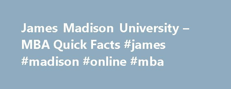 James Madison University – MBA Quick Facts #james #madison #online #mba http://seattle.remmont.com/james-madison-university-mba-quick-facts-james-madison-online-mba/  # MBA Quick Facts Our Students Average salary increase of more than 20% 68% of students are promoted or changed jobs 99% of students and alumni would recommend the MBA program to friends and colleagues Students come from a wide range of backgrounds including experience in for-profit, not-for-profit, and government organizations…