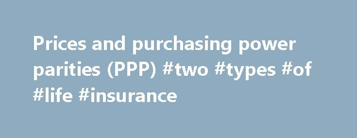 Prices and purchasing power parities (PPP) #two #types #of #life #insurance http://italy.nef2.com/prices-and-purchasing-power-parities-ppp-two-types-of-life-insurance/  # Prices and purchasing power parities (PPP) Inflation is a rise in the general level of prices of goods and services that households acquire for the purpose of consumption in an economy over a period of time. PPPs are the rates of currency conversion that equalize the purchasing power of different currencies by eliminating…