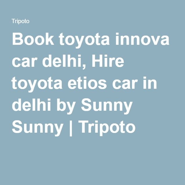 Book toyota innova car delhi, Hire toyota etios car in delhi by Sunny Sunny | Tripoto