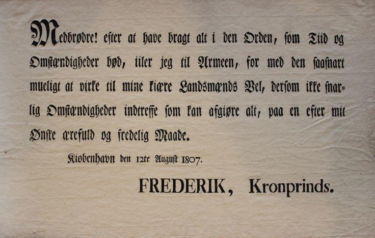 """Opråb til den københavnske befolkning op til Københavns Bombardement: """"Medbrødre! efter at have bragt alt i den Orden, som Tiid og Omstændigheder bød, iiler jeg til Armeen [hæren], for med den saasnart mueligt [så snart som muligt] at virke til mine kiære Landsmænds Vel, dersom ikke snarlig Omstændigheder indtreffe som kan afgiøre alt, paa en efter mit Ønske ærefuld og fredelig Maade. Kiøbenhavn deen 12te August 1807 Frederik, Kronprinds"""""""