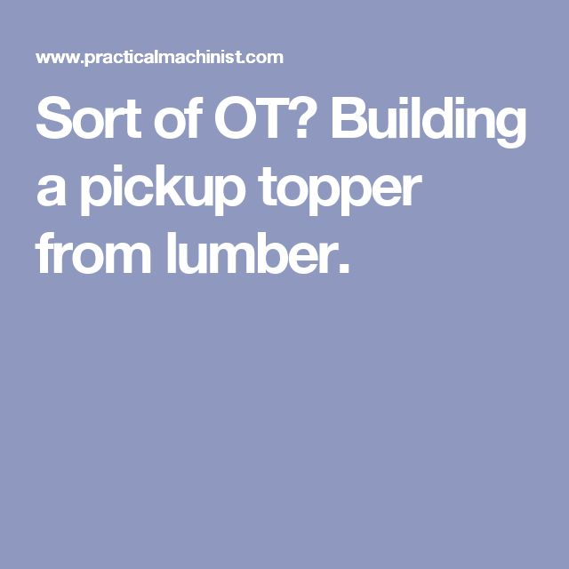Sort of OT? Building a pickup topper from lumber.