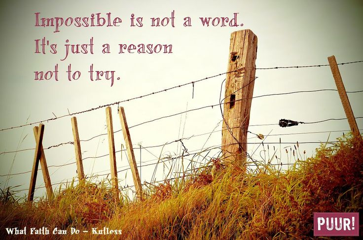 Impossible is not a word. It's just a reason not to try.