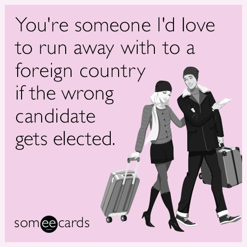 You're someone I'd love to run away with to a foreign country if the wrong candidate gets elected.