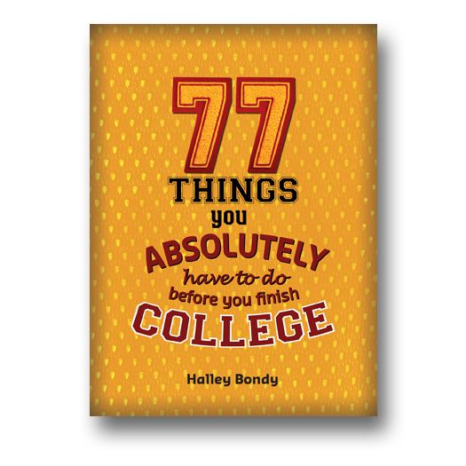 77 Things You Absolutely Have to Do Before You Finish College by Halley Bondy, ISBN: 978-1-936976-00-3.  #College is about way more than just frats and finals: It's also a time when students can learn new skills, encounter different cultures, test out potential careers, and take a stab at something new just because it sounds cool. #CollegeLife #University #OffToCollege #Grad #Nonfiction