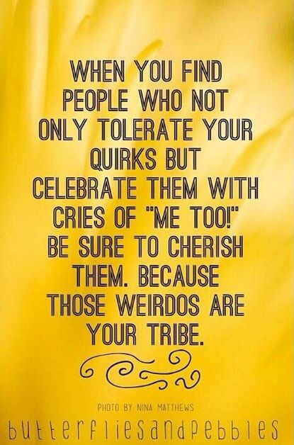 """When you find people who not only tolerate your quirks but celebrate them with cries of """"me too!"""" Be sure to cherish them, because those weirdos are your tribe."""