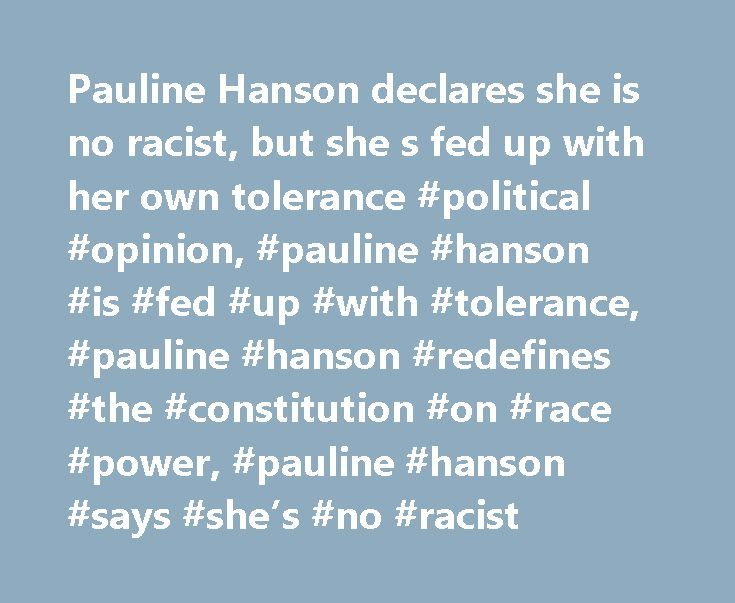 Pauline Hanson declares she is no racist, but she s fed up with her own tolerance #political #opinion, #pauline #hanson #is #fed #up #with #tolerance, #pauline #hanson #redefines #the #constitution #on #race #power, #pauline #hanson #says #she's #no #racist http://vps.nef2.com/pauline-hanson-declares-she-is-no-racist-but-she-s-fed-up-with-her-own-tolerance-political-opinion-pauline-hanson-is-fed-up-with-tolerance-pauline-hanson-redefines-the-constitution-o/  # Pauline Hanson declares she is…
