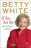 """Drawing from a lifetime of lessons learned, seven-time Emmy winner Betty White's wit and wisdom take center stage as she tackles topics like friendship, romantic love, aging, television, fans, love for animals, and the brave new world of celebrity. If You Ask Me mixes her thoughtful observations with humorous stories from a seven- decade career in Hollywood""--Publisher's description."