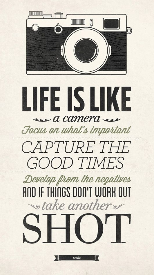 Life is like a camera. Focus on what's important, capture the good times, develop from the negatives and if things don't work out take another shot.