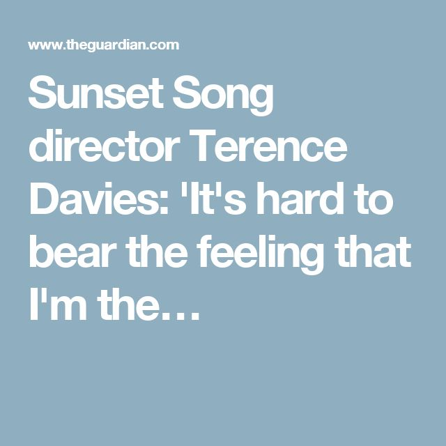 Sunset Song director Terence Davies: 'It's hard to bear the feeling that I'm the…