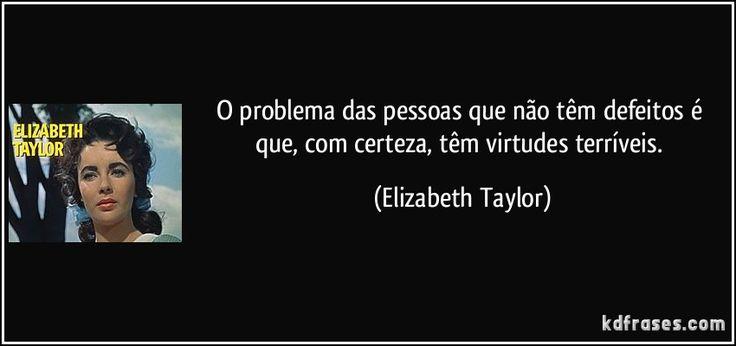 O problema das pessoas que não têm defeitos é que, com certeza, têm virtudes terríveis. (Elizabeth Taylor)