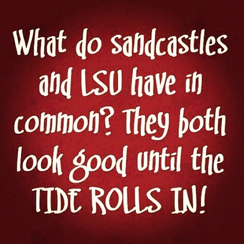 What do sandcastles and LSU have in common? They both look good until the Tide Rolls In! Roll Tide!!!