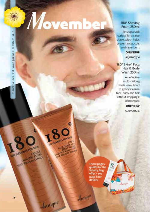 180° Shaving Foam 250ml Sets up a slick surface for a close shave, which helps prevent nicks, cuts and razor burn 180° 3-in-1 Face, Hair & Body Wash 250ml An effective multi-tasking wash formulated to gently cleanse face, body and hair without stripping it of moisture Annique Health & Beauty November 2017 Beaute.