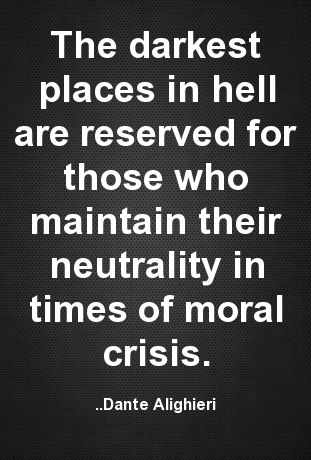 The darkest places in hell are reserved for those who maintain their neutrality in times of moral crisis. Dante Alighieri