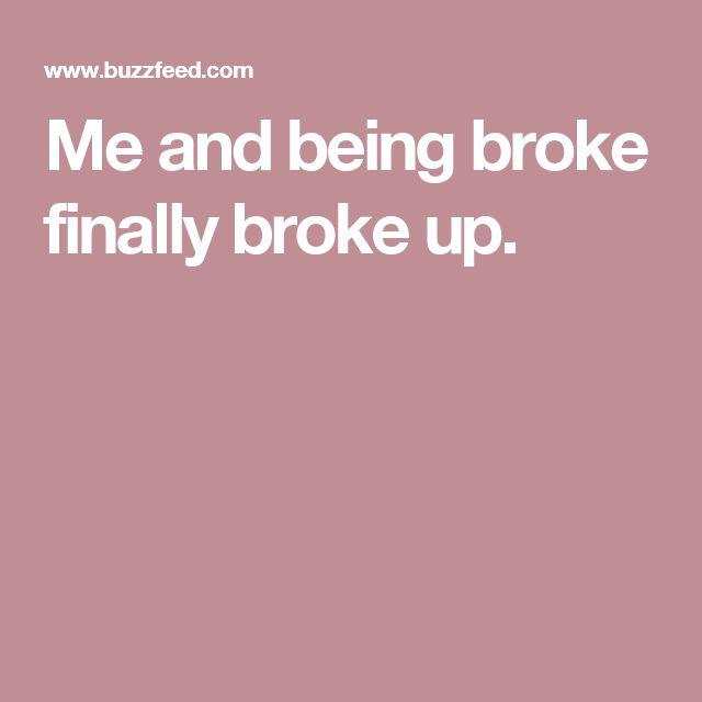 Me and being broke finally broke up.
