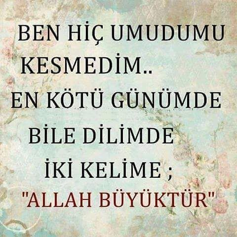 Ben hiç umudumu kesmedim ki Allah büyüktür dedim….
