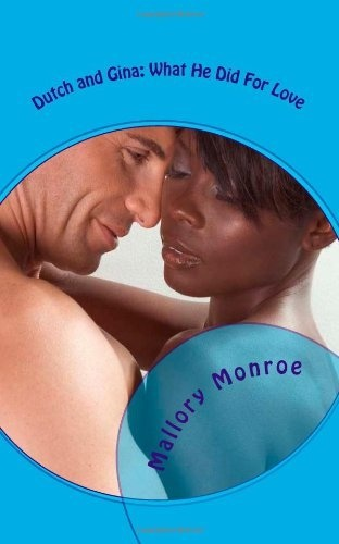 Dutch and Gina: What He Did For Love by Mallory Monroe, http://www.amazon.com/dp/0615793908/ref=cm_sw_r_pi_dp_9oVHrb12EBNFF