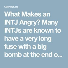 What Makes an INTJ Angry?                                                                            Many INTJs are known to have a very long fuse with a big bomb at the end of it. It's easy to irritate INTJs but difficult to make them very angry or filled with rage. If you've done that, watch out! They'll be ready to take some kind of dramatic action (cutting you out, calling the police, quitting their job, etc.).