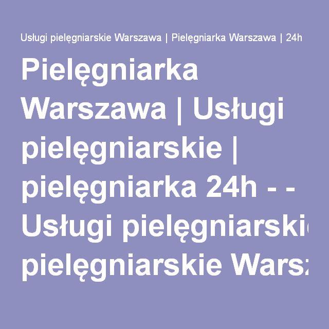 Pielęgniarka Warszawa | Usługi pielęgniarskie | pielęgniarka 24h - - Usługi pielęgniarskie Warszawa | Pielęgniarka Warszawa | 24h