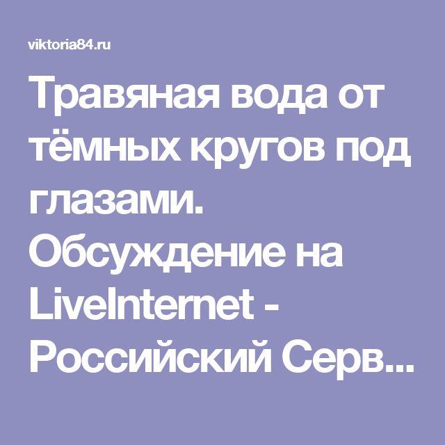 Травяная вода от тёмных кругов под глазами. Обсуждение на LiveInternet - Российский Сервис Онлайн-Дневников