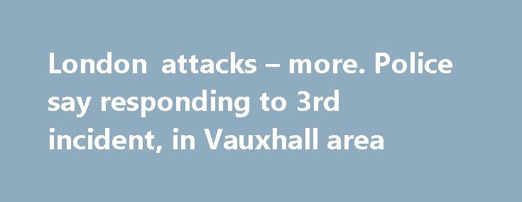 London attacks – more. Police say responding to 3rd incident, in Vauxhall area http://betiforexcom.livejournal.com/24433318.html  UK police are on alert aftera serious incident in London - London Bridge - People have been injuredby a van running into pedestrians and also fromknife wounds More:The post London attacks – more. Police say responding to 3rd incident, in Vauxhall area appeared first on Forex news - Binary options…