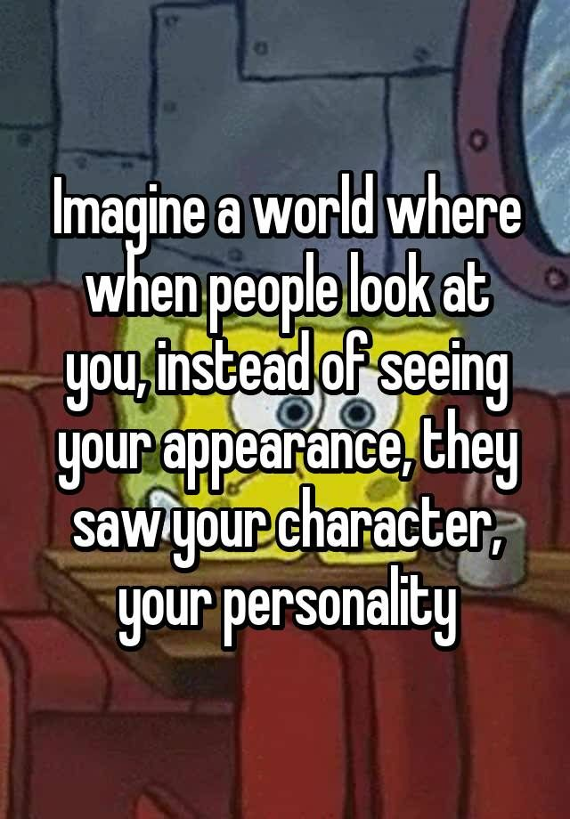 """Imagine a world where when people look at you, instead of seeing your appearance, they saw your character, your personality"""