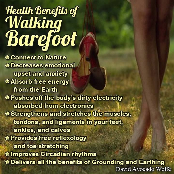 HEALTH BENEFITS OF WALKING BAREFOOT: * Connect to Nature * Decreases emotional upset and anxiety * Absorb free energy from the Earth * Pushes off the body's dirty electricity absorb from electrons * Strengthens and stretches the muscles, tendons, ligaments in your feet, ankles, and calves * Provides free reflexology and toe stretching * Improves Circadian rhythms * Delivers all the benefits of Grounding and Earthing.