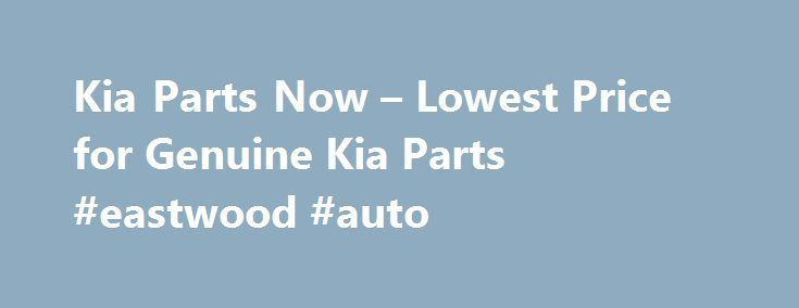 Kia Parts Now – Lowest Price for Genuine Kia Parts #eastwood #auto http://auto.remmont.com/kia-parts-now-lowest-price-for-genuine-kia-parts-eastwood-auto/  #auto parts online canada # Shop for Kia Parts Guaranteed Genuine and Dedicated Service For decades, Kia Parts Now has been the leading seller of Kia genuine parts. Our complete parts catalog covers all Kia car parts. All Kia OEM parts are backed by the manufacturer's warranty and shipped directly from Kia dealers. If you [...]Read…