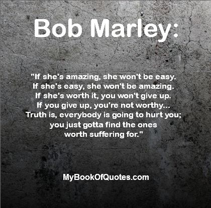If she's amazing, she won't be easy. If she's easy, she won't be amazing. If she's worth it, you won't give up. If you give up, you're not worthy... Truth is everybody is going to hurt you; you just gotta find the ones worth suffering for. - Bob Marley
