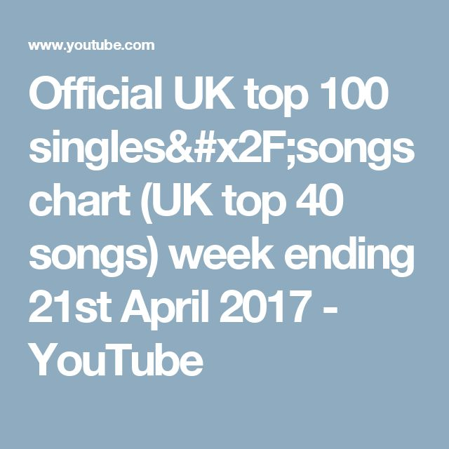 Official UK top 100 singles/songs chart (UK top 40 songs) week ending 21st April 2017 - YouTube