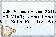 http://tecnoautos.com/wp-content/uploads/imagenes/tendencias/thumbs/wwe-summerslam-2015-en-vivo-john-cena-vs-seth-rollins-por.jpg Wwe En Vivo. WWE SummerSlam 2015 EN VIVO: John Cena vs. Seth Rollins por ..., Enlaces, Imágenes, Videos y Tweets - http://tecnoautos.com/actualidad/wwe-en-vivo-wwe-summerslam-2015-en-vivo-john-cena-vs-seth-rollins-por/