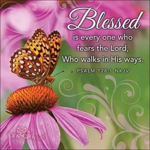 """""""Blessed is every one who fears the LORD, Who walks in His ways."""" Psalms 128:1 NKJV"""