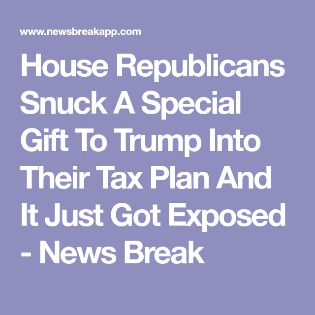 House Republicans Snuck A Special Gift To Trump Into Their Tax Plan And It Just Got Exposed - News Break