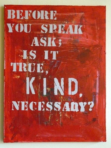Before you speak, ask: Is it true, kind, necessary?
