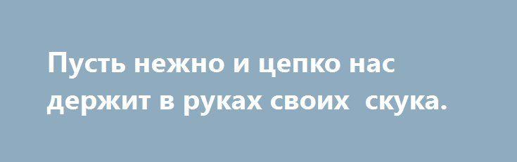 Пусть нежно и цепко нас держит в руках своих  скука. http://yatalant.com/literatura/poyezija/pust-nezhno-i-cepko-nas-derzhit-v-rukah--4069.html
