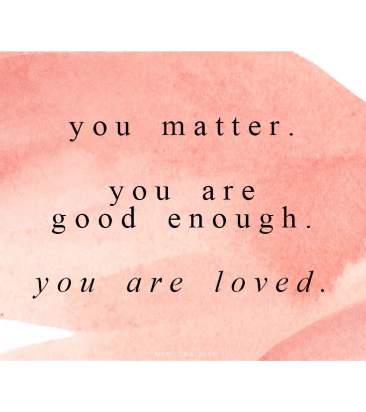 You Matter. You Are Good Enough. You Are Loved