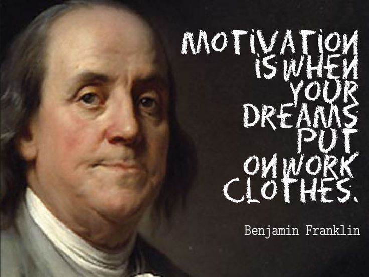 Benjamin Franklin, Motivation is when your dreams put on