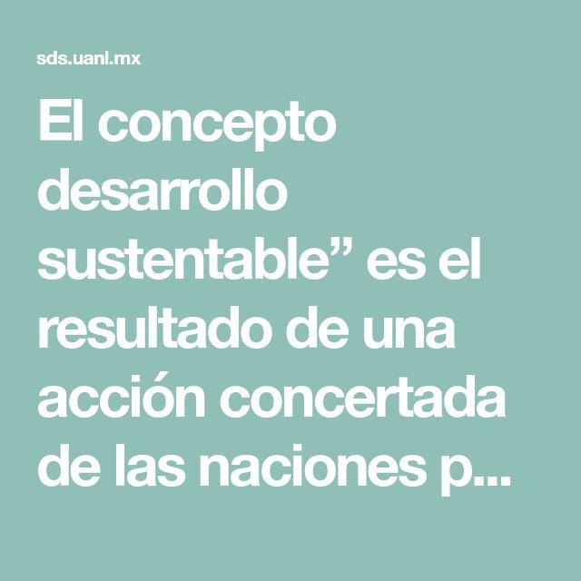 """El concepto desarrollo sustentable"""" es el resultado de una acción concertada de las naciones para impulsar un modelo de desarrollo económico mundial compatible con la conservación del medio ambiente y con la equidad social.  Sus antecedentes se remontan a los años 50, cuando germinan preocupaciones en torno a los daños al medio ambiente causados por la segunda guerra mundial. Sin embargo, es hasta 1987 cuando la Comisión Mundial del Medio Ambiente y del Desarrollo (CMMAD) de las Naciones…"""