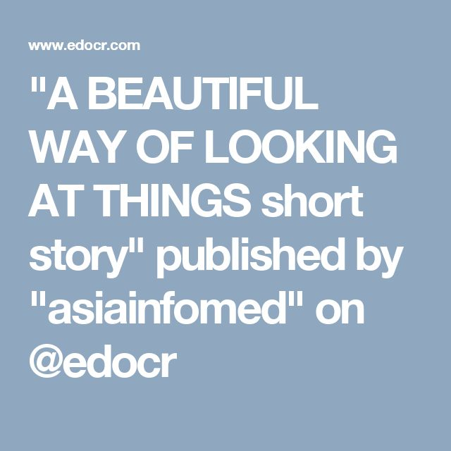 """A BEAUTIFUL WAY OF LOOKING AT THINGS short story"" published by ""asiainfomed"" on @edocr"