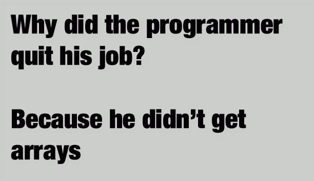 Why did the programmer quit his job? Because he didn't get arrays ... computer science humor lol