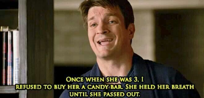 """Once when she was 3, I refused to buy her a candy bar. She held her breath until she passed out."" Richard Castle about Alexis to Beckett; Castle TV show quotes"