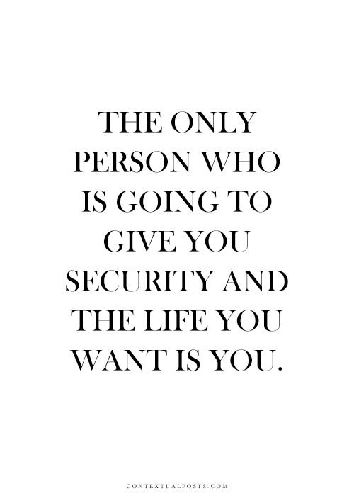 """The only person who is going to give you security and the life you want is…"