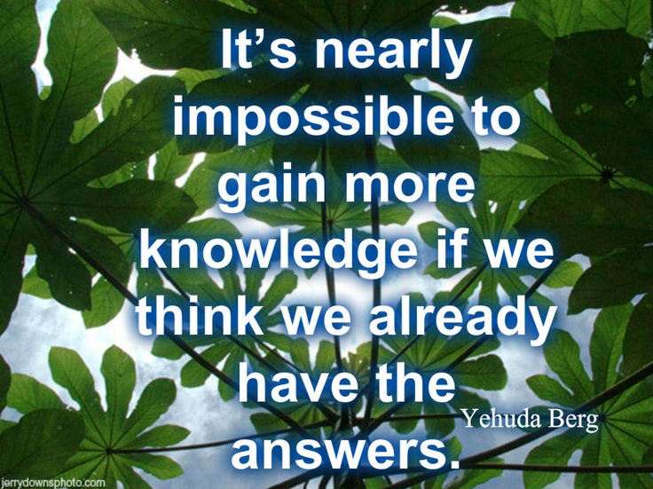 Yehuda Berg-It's nearly impossible to gain more knowledge if we think we already have the answers. http://yehudaberg.com/tools/tuneup/4066 #Kabbalah