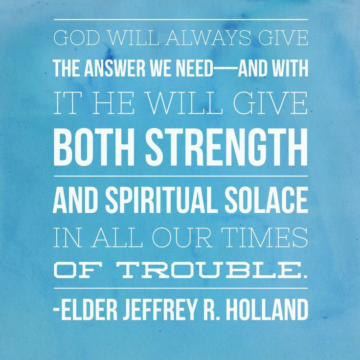 """Yes, there will be stress and sorrow in life, and we will not always get the answers from heaven we prefer, but God will always give the answer we need–and with it He will give both strength and spiritual solace in all our times of trouble.""  –Elder Jeffrey R Holland, from ""Times of Trouble: Spiritual Solace From the Psalms"""