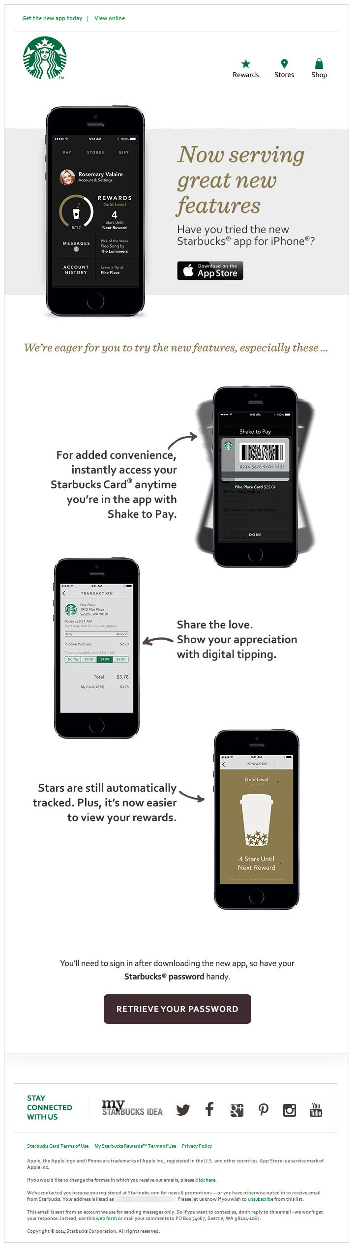 "Starbucks >> sent 3/21/14 >> The new Starbucks app for iPhone is ready to download >> This is a great app update announcement, complete with feature highlights and a relevant ""Retrieve Your Password"" call-to-action. And, of course, because this email targets smartphone users, the email is very mobile-aware, with big text and images and lots of white space. —Chris Studabaker, Regional Director of Strategic Services, Salesforce ExactTarget Marketing Cloud"