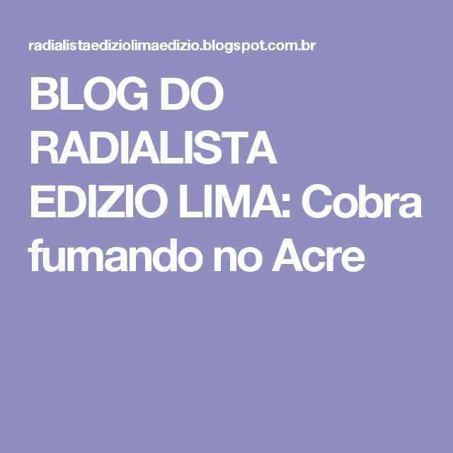 BLOG DO RADIALISTA EDIZIO LIMA: Cobra fumando no Acre
