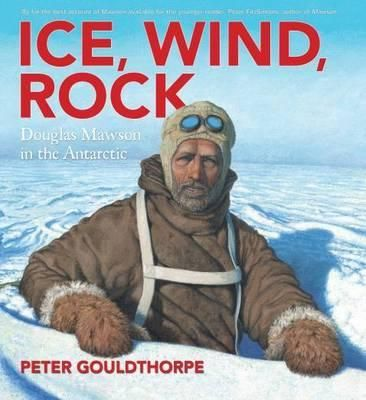 Ice, Wind, Rock: Douglas Mawson in the Antarctic by Peter Gouldthorpe.  2014 CBCA Shortlist - Eve Pownall  teaching notes also available