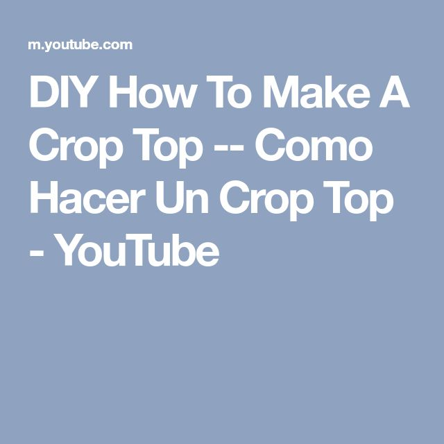 DIY How To Make A Crop Top -- Como Hacer Un Crop Top - YouTube