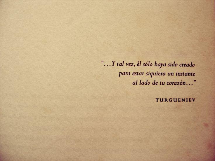Y tal vez el haya sido creado para estar siquiera un instante al lado de tu corazón... <3 Iván Turguénev