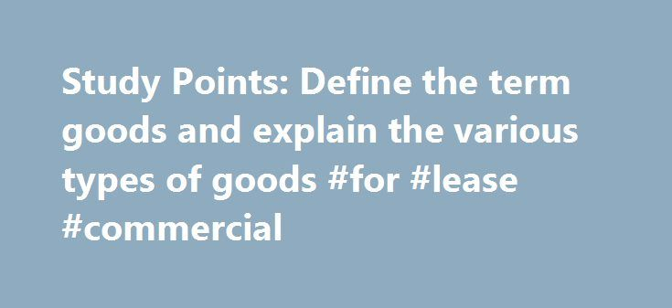 Study Points: Define the term goods and explain the various types of goods #for #lease #commercial http://commercial.remmont.com/study-points-define-the-term-goods-and-explain-the-various-types-of-goods-for-lease-commercial/  #define commercial goods # KINDS OF GOODS :- Following are the important kinds of goods : 1. Existing Goods :- The seller possessing the goods at the time of entering into contract are called existing goods. The goods must be in actual existence. It has two kinds : i…