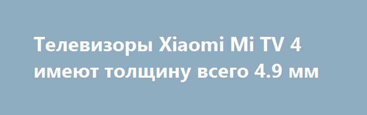 Телевизоры Xiaomi Mi TV 4 имеют толщину всего 4.9 мм http://ilenta.com/news/misc/misc_14422.html  Китайская компания Xiaomi привезла в Лас Вегас не только белый смартфон Mi Mix и роутер Mi Router HD, но и модульный телевизор Mi TV четвёртого поколения. ***